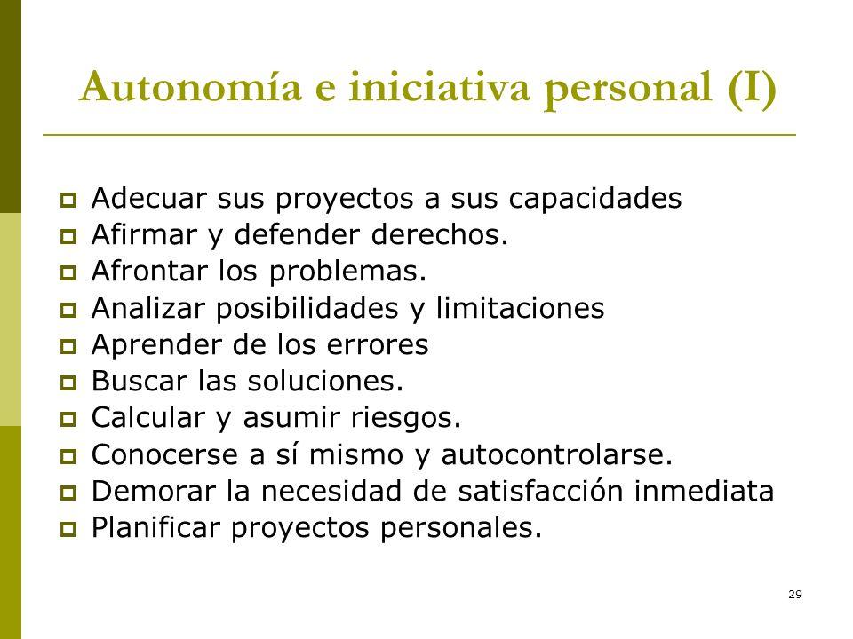 29 Autonomía e iniciativa personal (I) Adecuar sus proyectos a sus capacidades Afirmar y defender derechos. Afrontar los problemas. Analizar posibilid