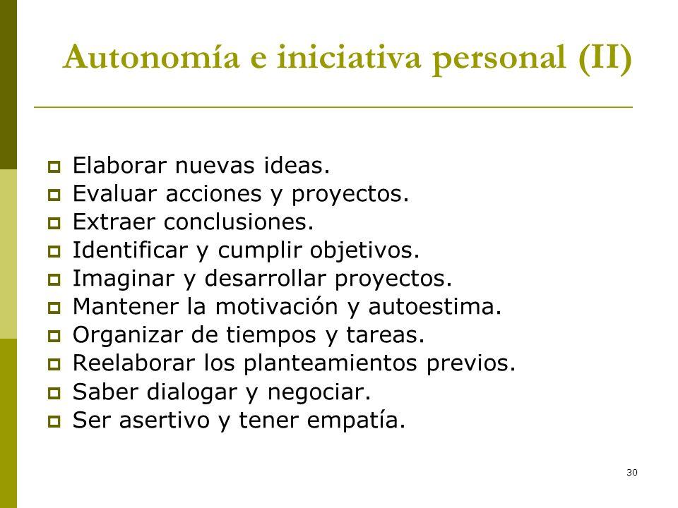 30 Autonomía e iniciativa personal (II) Elaborar nuevas ideas. Evaluar acciones y proyectos. Extraer conclusiones. Identificar y cumplir objetivos. Im