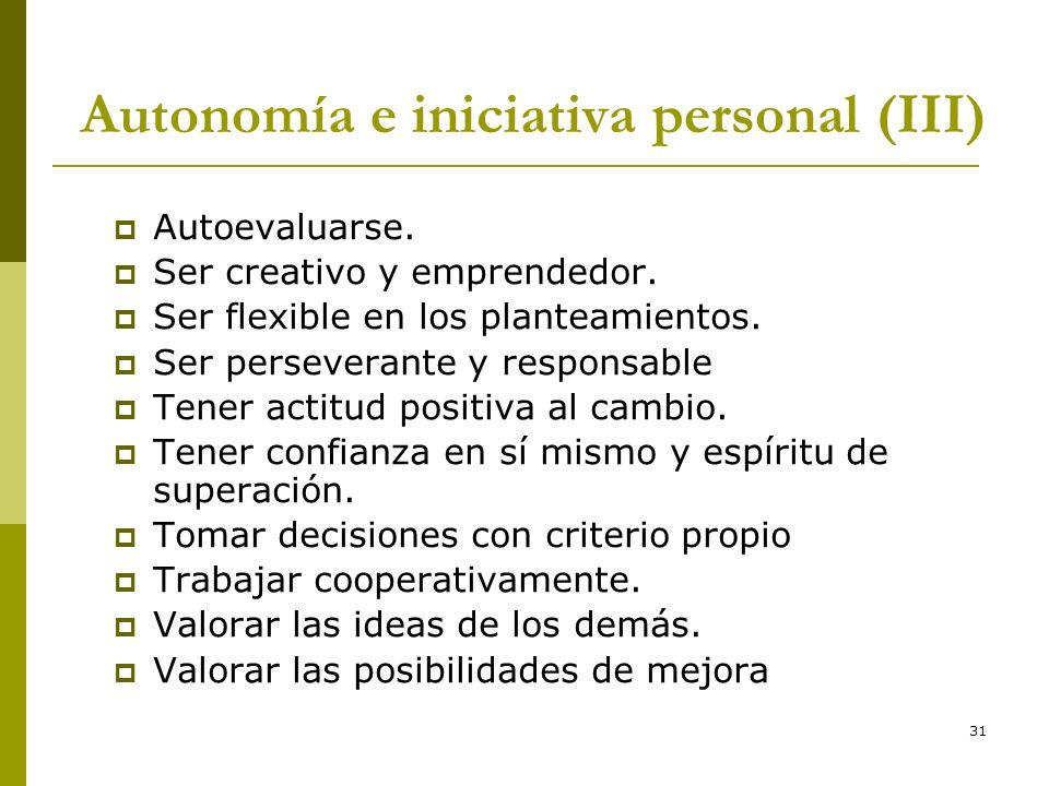 31 Autonomía e iniciativa personal (III) Autoevaluarse. Ser creativo y emprendedor. Ser flexible en los planteamientos. Ser perseverante y responsable