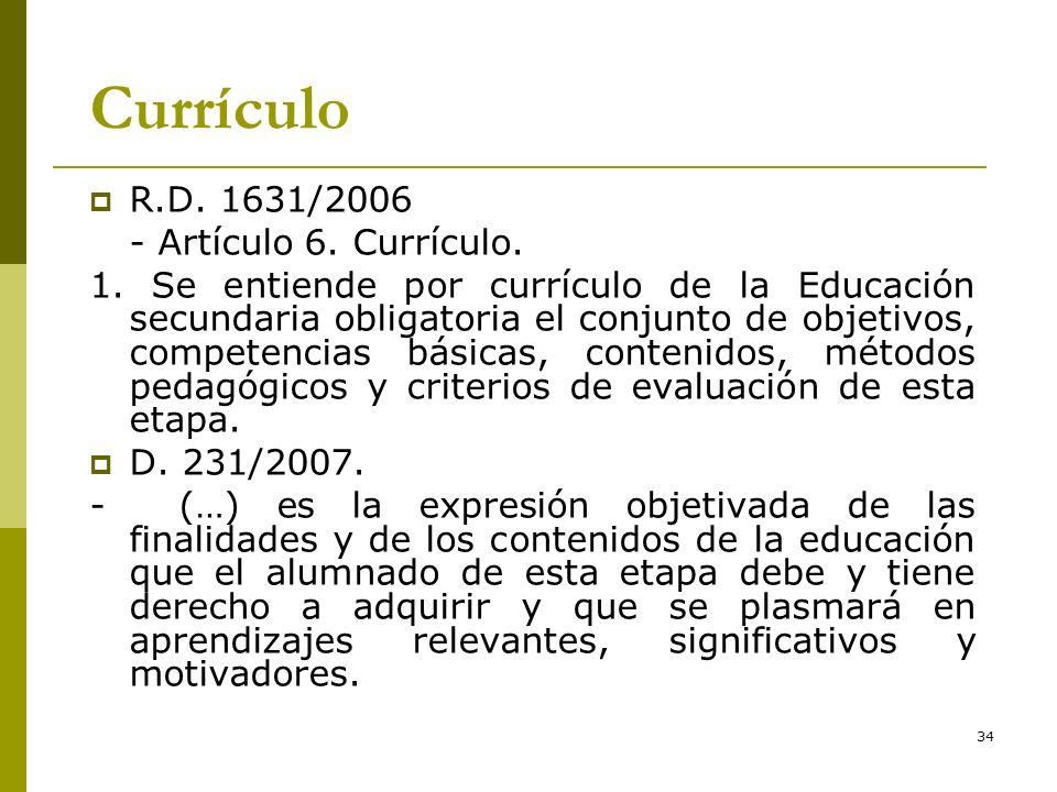 34 Currículo R.D. 1631/2006 - Artículo 6. Currículo. 1. Se entiende por currículo de la Educación secundaria obligatoria el conjunto de objetivos, com