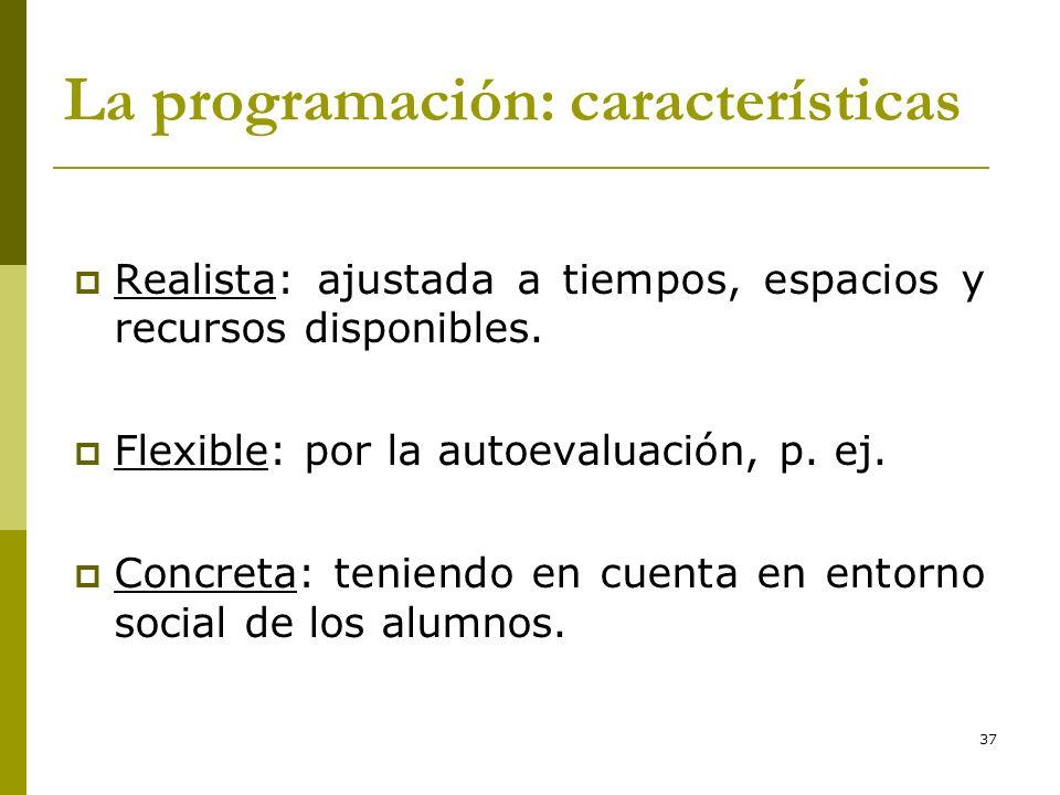 37 La programación: características Realista: ajustada a tiempos, espacios y recursos disponibles. Flexible: por la autoevaluación, p. ej. Concreta: t