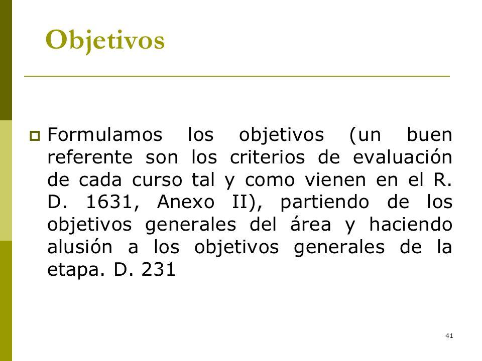 41 Objetivos Formulamos los objetivos (un buen referente son los criterios de evaluación de cada curso tal y como vienen en el R. D. 1631, Anexo II),