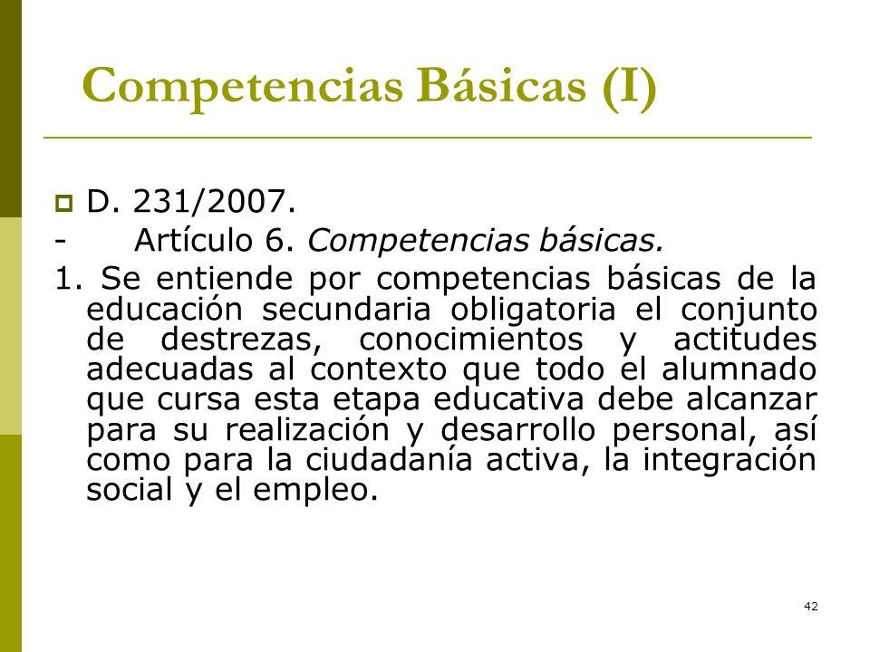 42 Competencias Básicas (I) D. 231/2007. - Artículo 6. Competencias básicas. 1. Se entiende por competencias básicas de la educación secundaria obliga