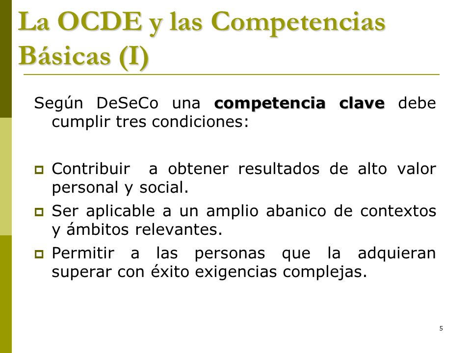 5 La OCDE y las Competencias Básicas (I) competencia clave Según DeSeCo una competencia clave debe cumplir tres condiciones: Contribuir a obtener resu