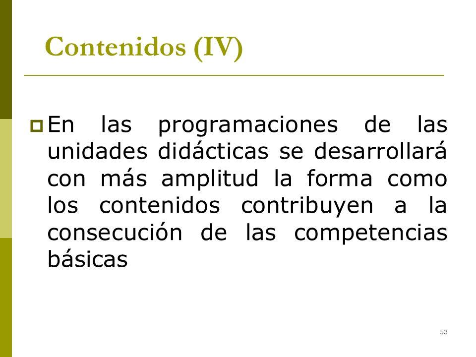 53 Contenidos (IV) En las programaciones de las unidades didácticas se desarrollará con más amplitud la forma como los contenidos contribuyen a la con