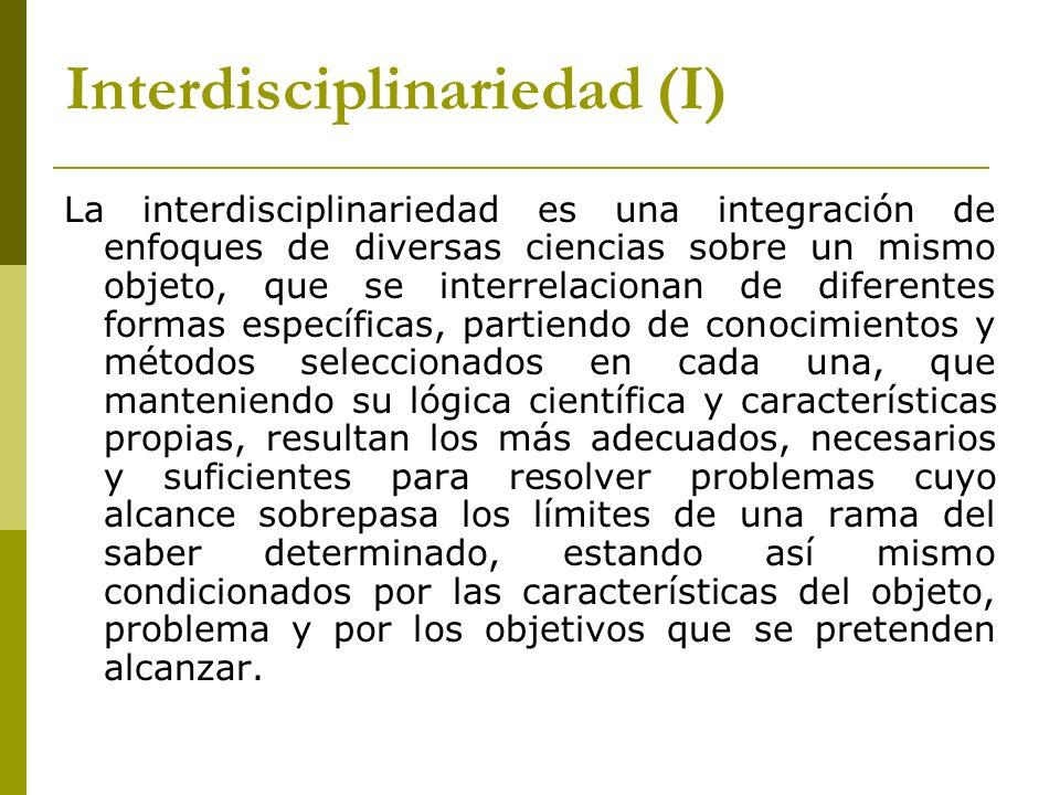 Interdisciplinariedad (I) La interdisciplinariedad es una integración de enfoques de diversas ciencias sobre un mismo objeto, que se interrelacionan d