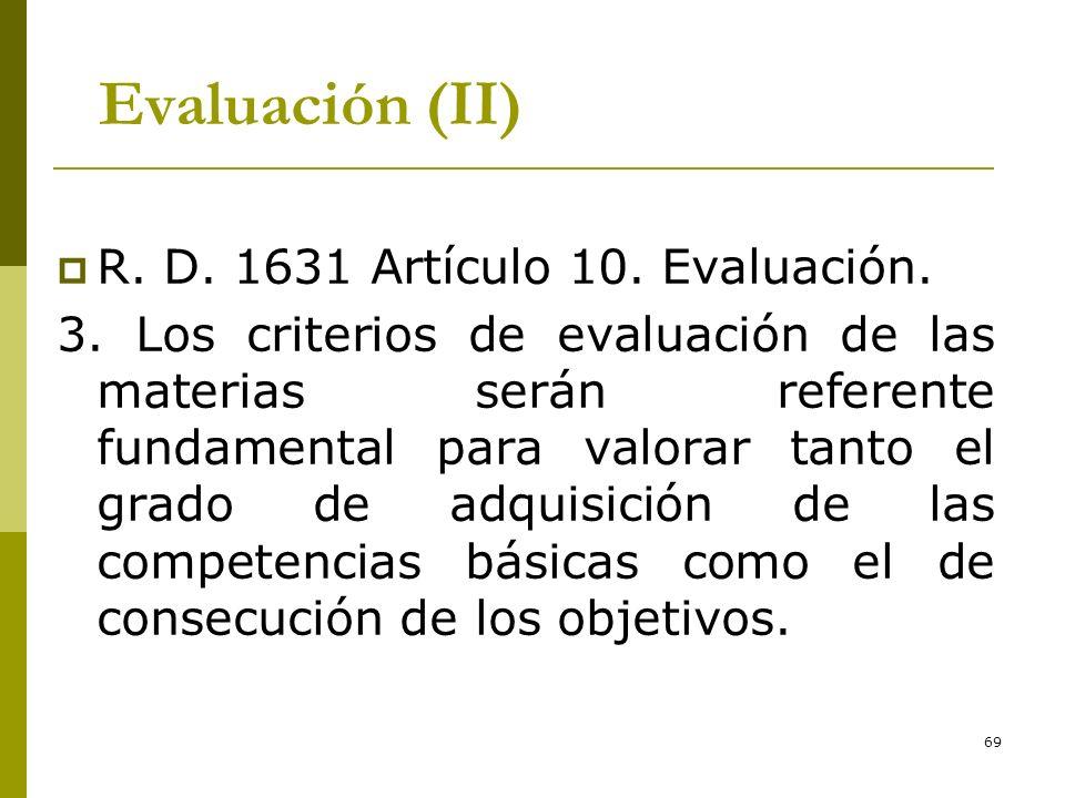 69 Evaluación (II) R. D. 1631 Artículo 10. Evaluación. 3. Los criterios de evaluación de las materias serán referente fundamental para valorar tanto e