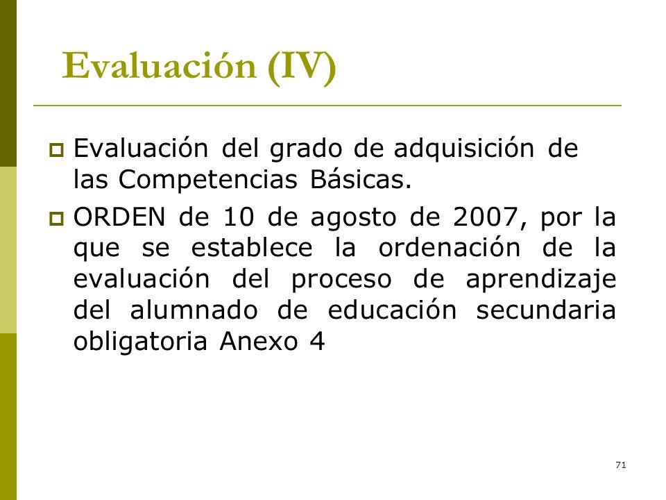 71 Evaluación (IV) Evaluación del grado de adquisición de las Competencias Básicas. ORDEN de 10 de agosto de 2007, por la que se establece la ordenaci