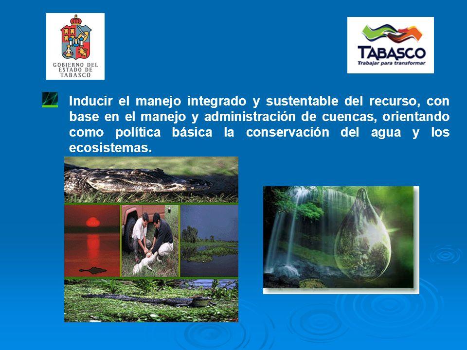 Inducir el manejo integrado y sustentable del recurso, con base en el manejo y administración de cuencas, orientando como política básica la conservación del agua y los ecosistemas.