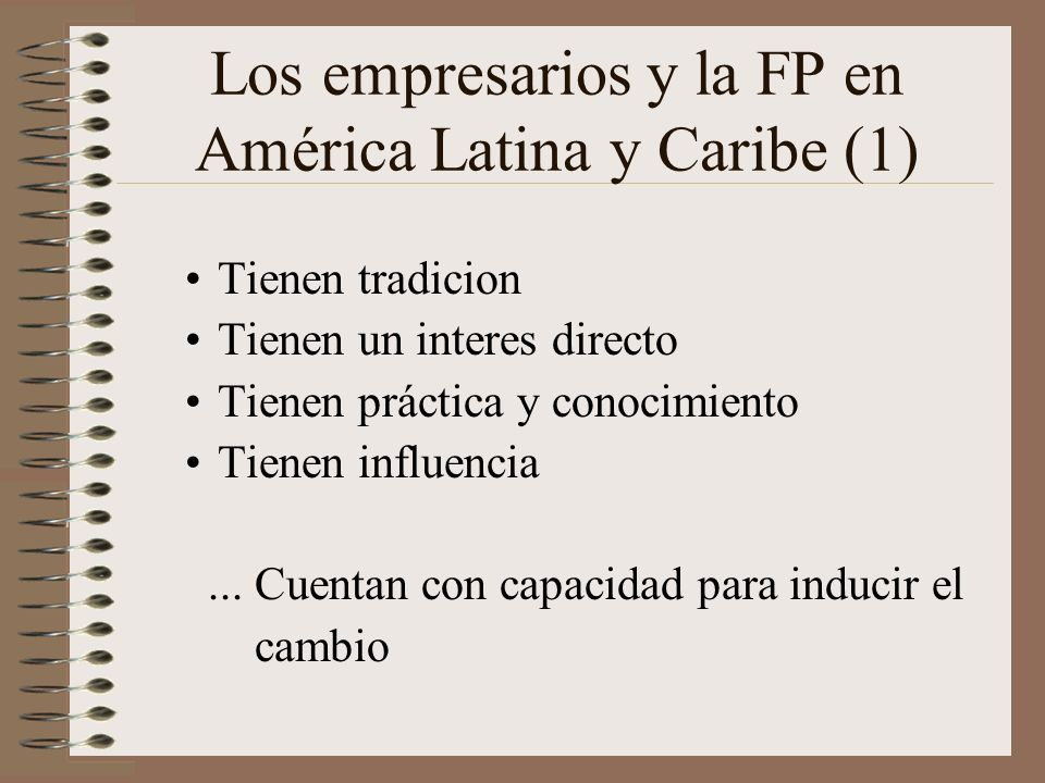 Los empresarios y la FP en América Latina y Caribe (1) Tienen tradicion Tienen un interes directo Tienen práctica y conocimiento Tienen influencia...