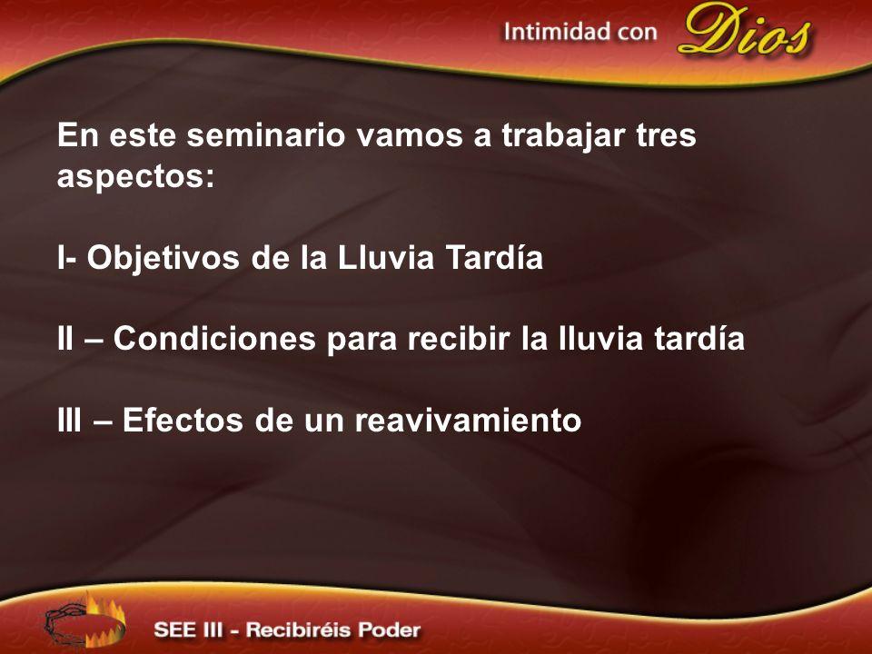 En este seminario vamos a trabajar tres aspectos: I- Objetivos de la Lluvia Tardía II – Condiciones para recibir la lluvia tardía III – Efectos de un