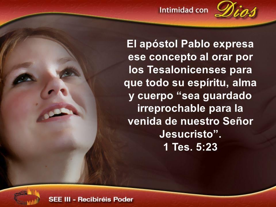 El apóstol Pablo expresa ese concepto al orar por los Tesalonicenses para que todo su espíritu, alma y cuerpo sea guardado irreprochable para la venid