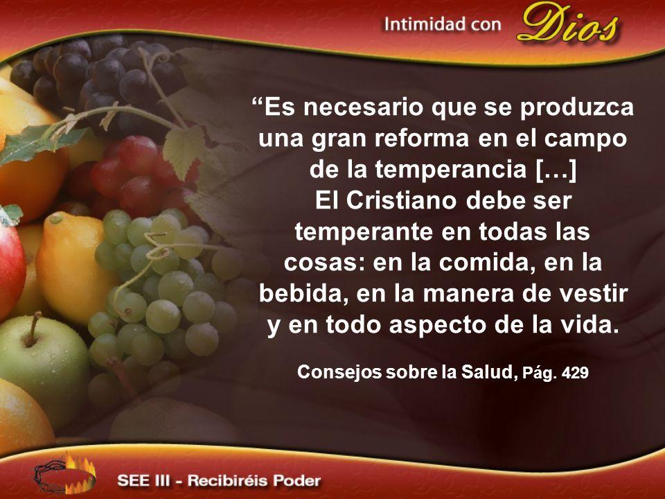 Es necesario que se produzca una gran reforma en el campo de la temperancia […] El Cristiano debe ser temperante en todas las cosas: en la comida, en