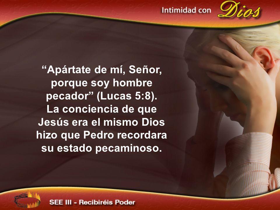 Apártate de mí, Señor, porque soy hombre pecador (Lucas 5:8). La conciencia de que Jesús era el mismo Dios hizo que Pedro recordara su estado pecamino