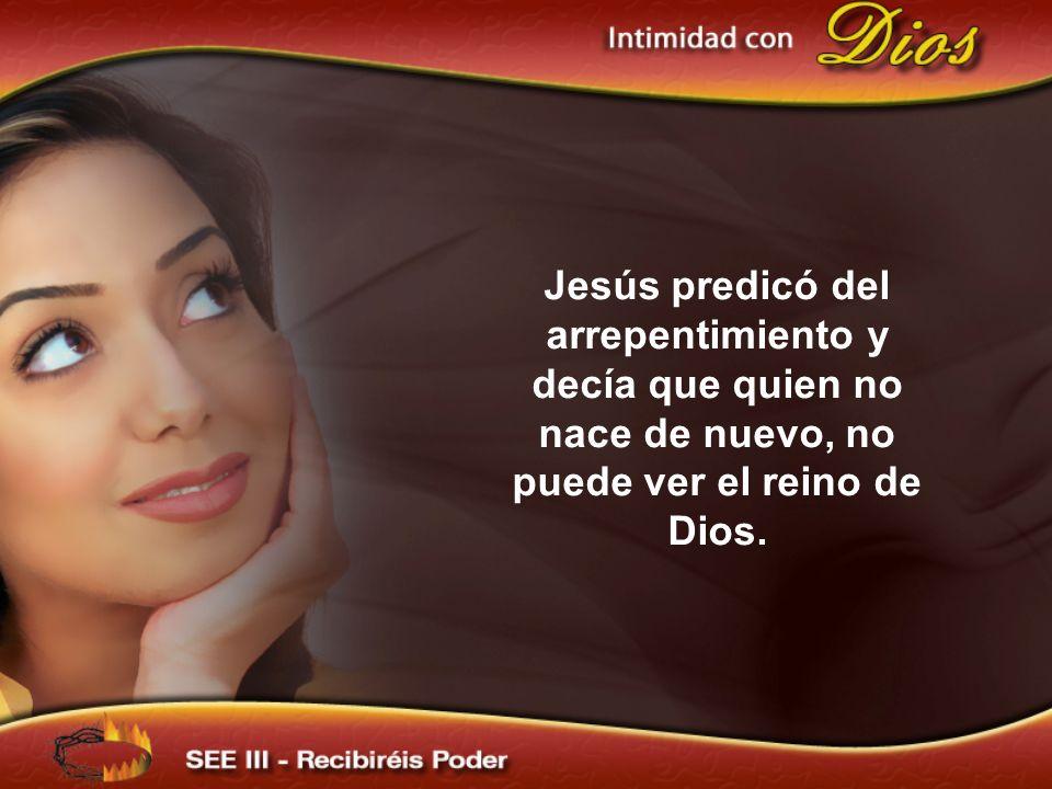 Jesús predicó del arrepentimiento y decía que quien no nace de nuevo, no puede ver el reino de Dios.