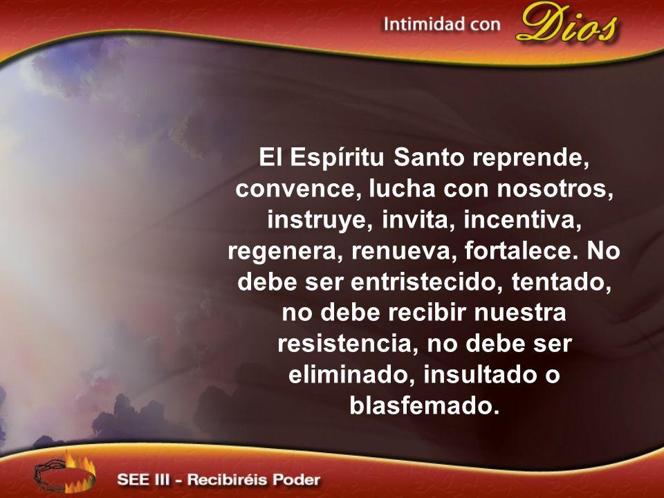 El Espíritu Santo reprende, convence, lucha con nosotros, instruye, invita, incentiva, regenera, renueva, fortalece. No debe ser entristecido, tentado