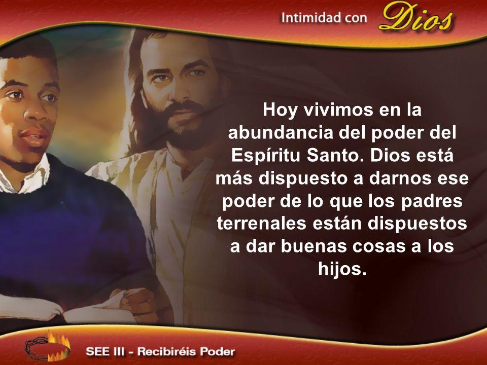 Hoy vivimos en la abundancia del poder del Espíritu Santo. Dios está más dispuesto a darnos ese poder de lo que los padres terrenales están dispuestos
