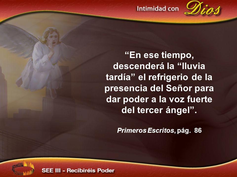 En ese tiempo, descenderá la lluvia tardía el refrigerio de la presencia del Señor para dar poder a la voz fuerte del tercer ángel. Primeros Escritos,