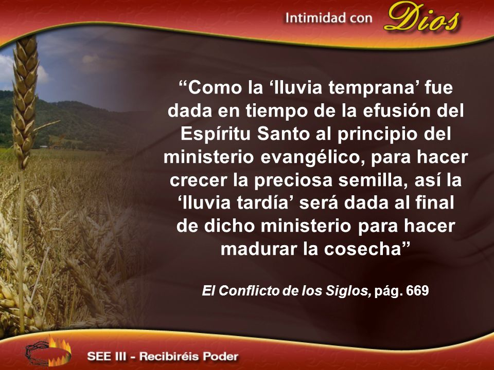 Como la lluvia temprana fue dada en tiempo de la efusión del Espíritu Santo al principio del ministerio evangélico, para hacer crecer la preciosa semi
