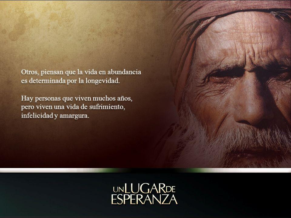 Otros, piensan que la vida en abundancia es determinada por la longevidad. Hay personas que viven muchos años, pero viven una vida de sufrimiento, inf