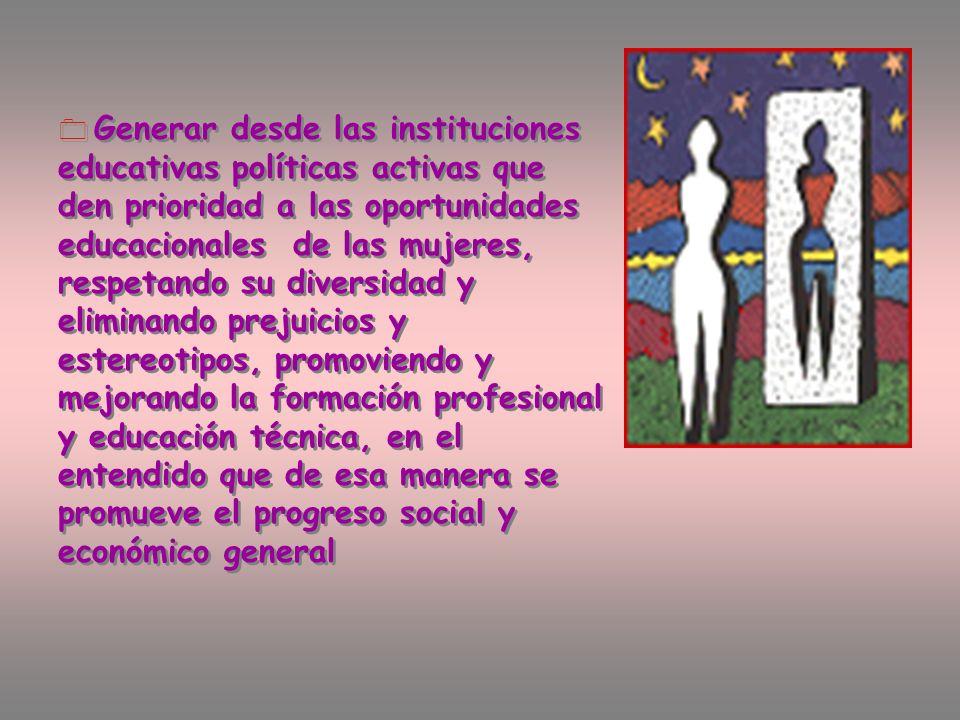 Generar desde las instituciones educativas políticas activas que den prioridad a las oportunidades educacionales de las mujeres, respetando su diversi