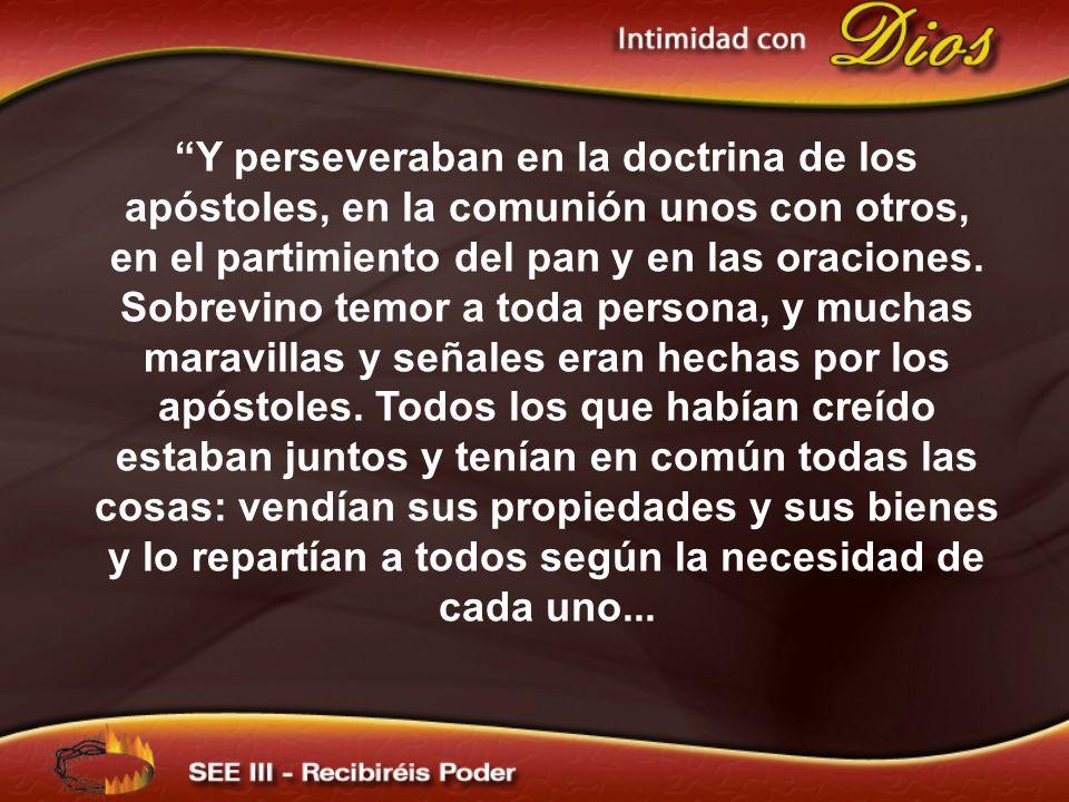 Y perseveraban en la doctrina de los apóstoles, en la comunión unos con otros, en el partimiento del pan y en las oraciones. Sobrevino temor a toda pe