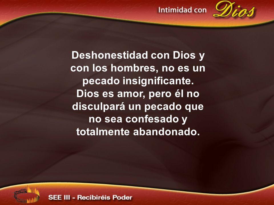 Deshonestidad con Dios y con los hombres, no es un pecado insignificante. Dios es amor, pero él no disculpará un pecado que no sea confesado y totalme