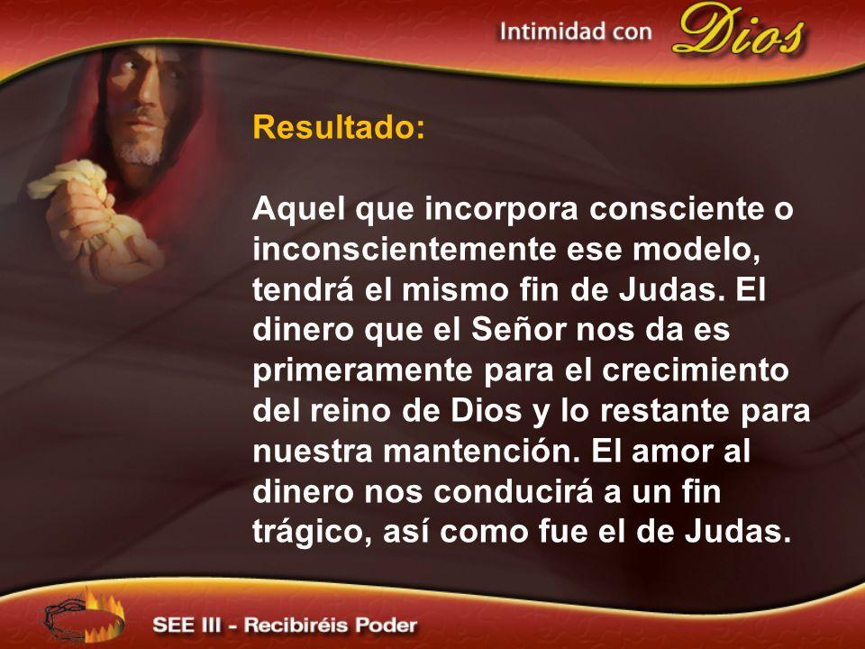 Resultado: Aquel que incorpora consciente o inconscientemente ese modelo, tendrá el mismo fin de Judas. El dinero que el Señor nos da es primeramente