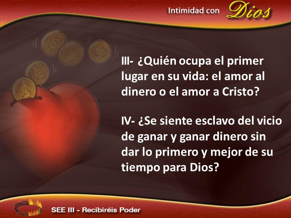 III- ¿Quién ocupa el primer lugar en su vida: el amor al dinero o el amor a Cristo? IV- ¿Se siente esclavo del vicio de ganar y ganar dinero sin dar l