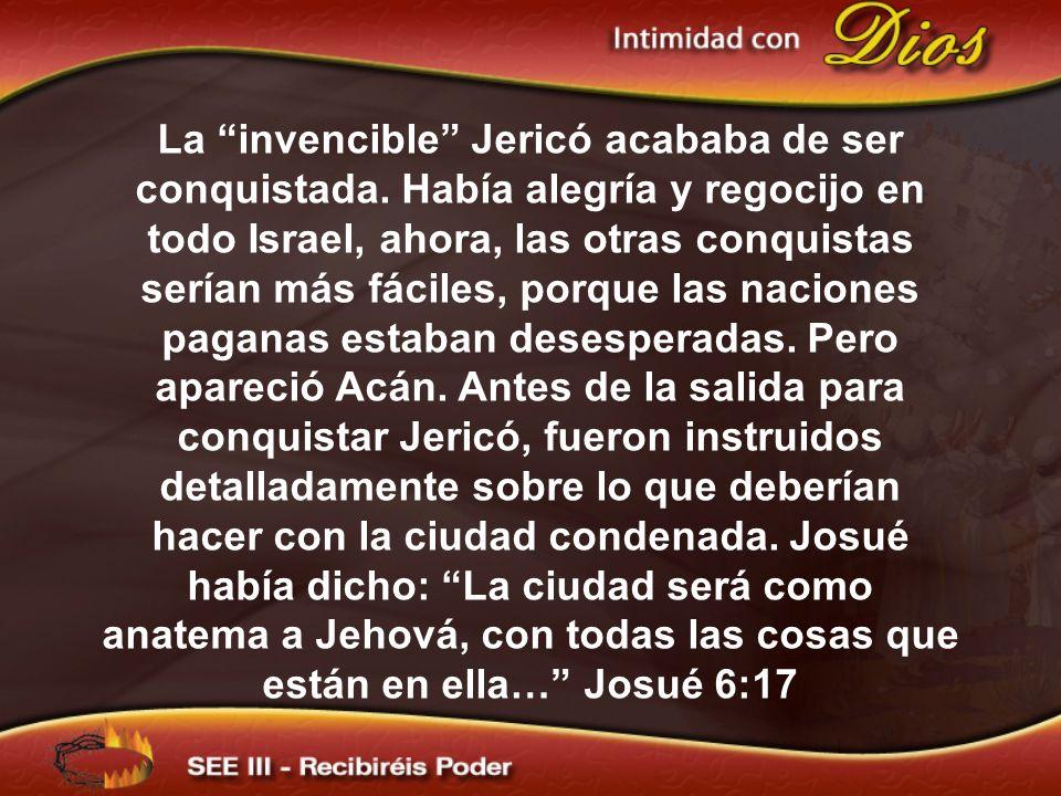 La invencible Jericó acababa de ser conquistada. Había alegría y regocijo en todo Israel, ahora, las otras conquistas serían más fáciles, porque las n