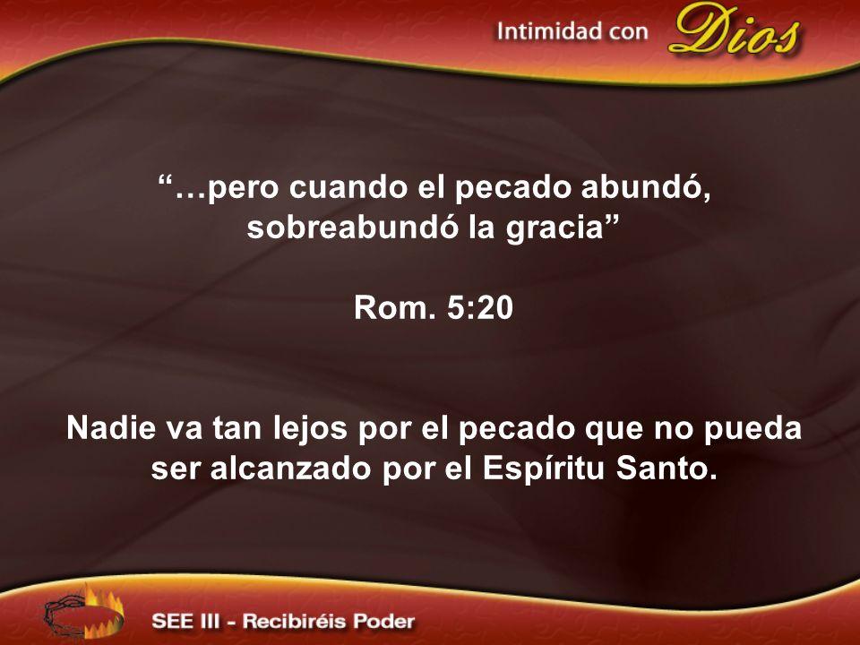 …pero cuando el pecado abundó, sobreabundó la gracia Rom. 5:20 Nadie va tan lejos por el pecado que no pueda ser alcanzado por el Espíritu Santo.