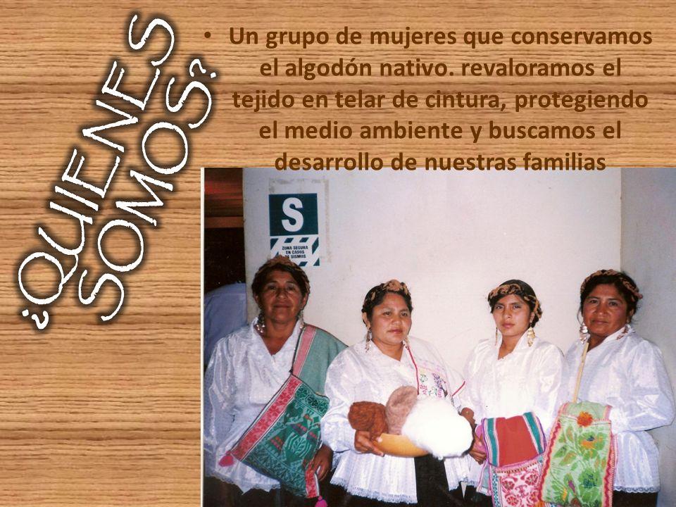 Un grupo de mujeres que conservamos el algodón nativo. revaloramos el tejido en telar de cintura, protegiendo el medio ambiente y buscamos el desarrol