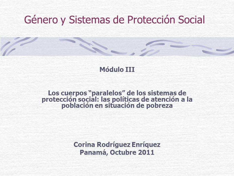 Género y Sistemas de Protección Social Módulo III Los cuerpos paralelos de los sistemas de protección social: las políticas de atención a la población en situación de pobreza Corina Rodríguez Enríquez Panamá, Octubre 2011