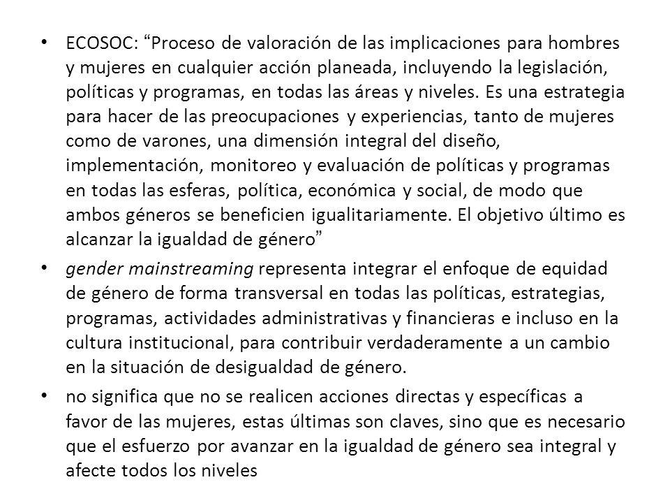 ECOSOC: Proceso de valoración de las implicaciones para hombres y mujeres en cualquier acción planeada, incluyendo la legislación, políticas y programas, en todas las áreas y niveles.