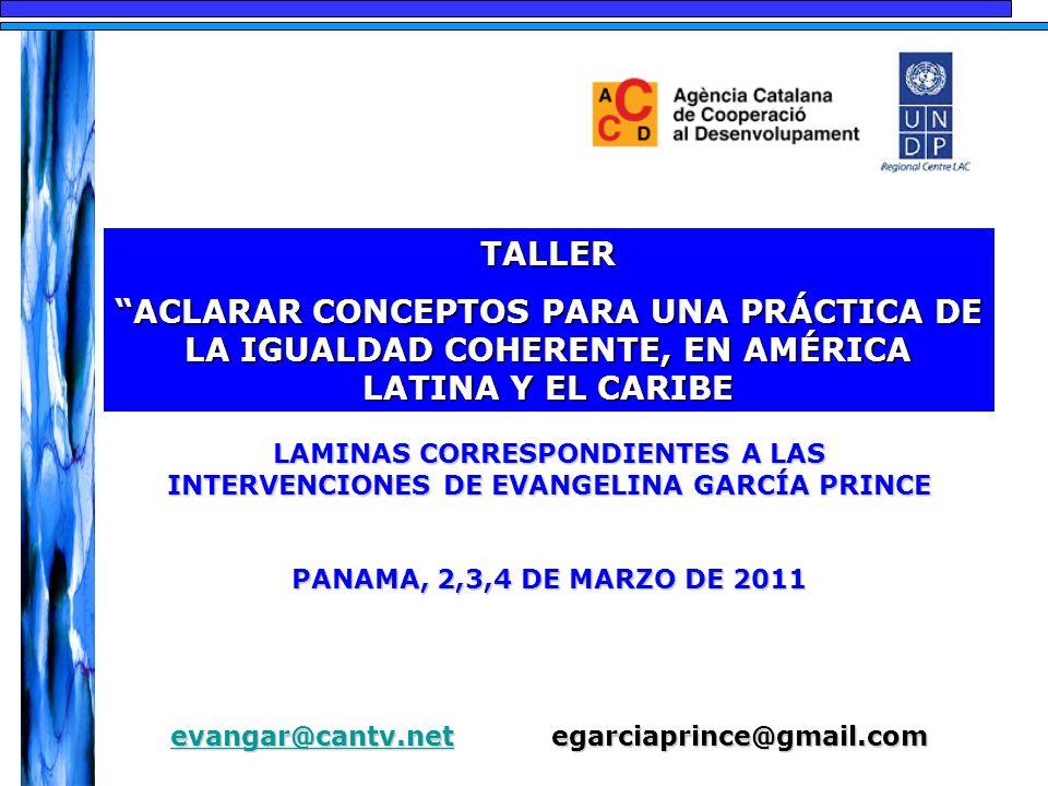 TALLER ACLARAR CONCEPTOS PARA UNA PRÁCTICA DE LA IGUALDAD COHERENTE, EN AMÉRICA LATINA Y EL CARIBEACLARAR CONCEPTOS PARA UNA PRÁCTICA DE LA IGUALDAD COHERENTE, EN AMÉRICA LATINA Y EL CARIBE LAMINAS CORRESPONDIENTES A LAS INTERVENCIONES DE EVANGELINA GARCÍA PRINCE PANAMA, 2,3,4 DE MARZO DE 2011 evangar@cantv.netevangar@cantv.net egarciaprince@gmail.com evangar@cantv.net