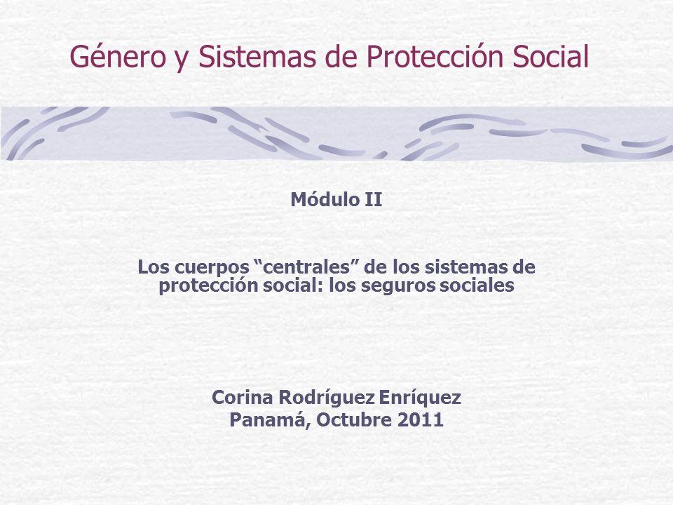 Género y Sistemas de Protección Social Módulo II Los cuerpos centrales de los sistemas de protección social: los seguros sociales Corina Rodríguez Enríquez Panamá, Octubre 2011