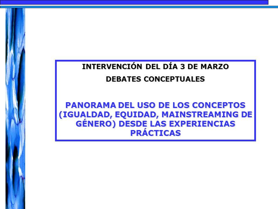 INTERVENCIÓN DEL DÍA 3 DE MARZO DEBATES CONCEPTUALES PANORAMA DEL USO DE LOS CONCEPTOS (IGUALDAD, EQUIDAD, MAINSTREAMING DE GÉNERO) DESDE LAS EXPERIEN