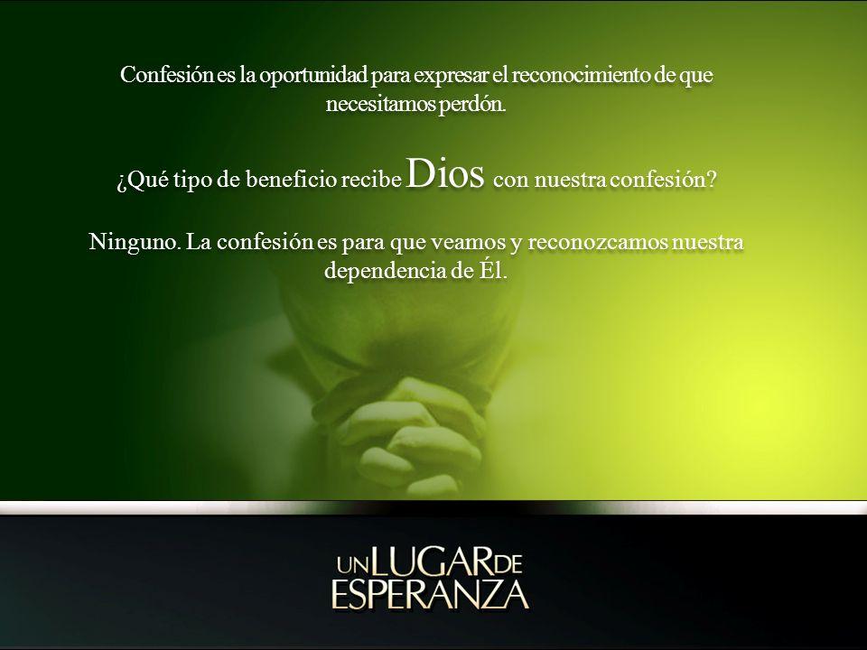 Confesión es la oportunidad para expresar el reconocimiento de que necesitamos perdón. ¿Qué tipo de beneficio recibe Dios con nuestra confesión? Ningu