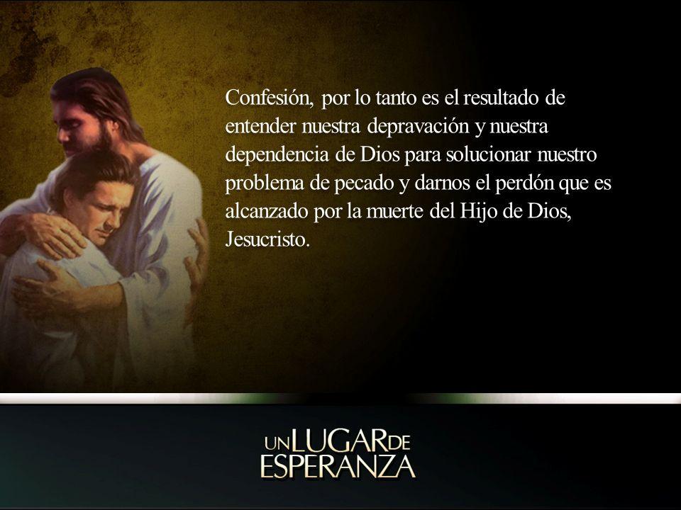 Confesión, por lo tanto es el resultado de entender nuestra depravación y nuestra dependencia de Dios para solucionar nuestro problema de pecado y dar