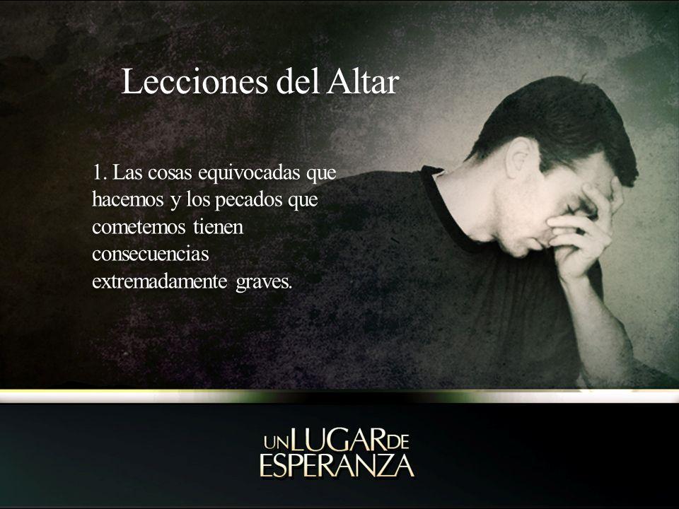 Lecciones del Altar 1. Las cosas equivocadas que hacemos y los pecados que cometemos tienen consecuencias extremadamente graves.