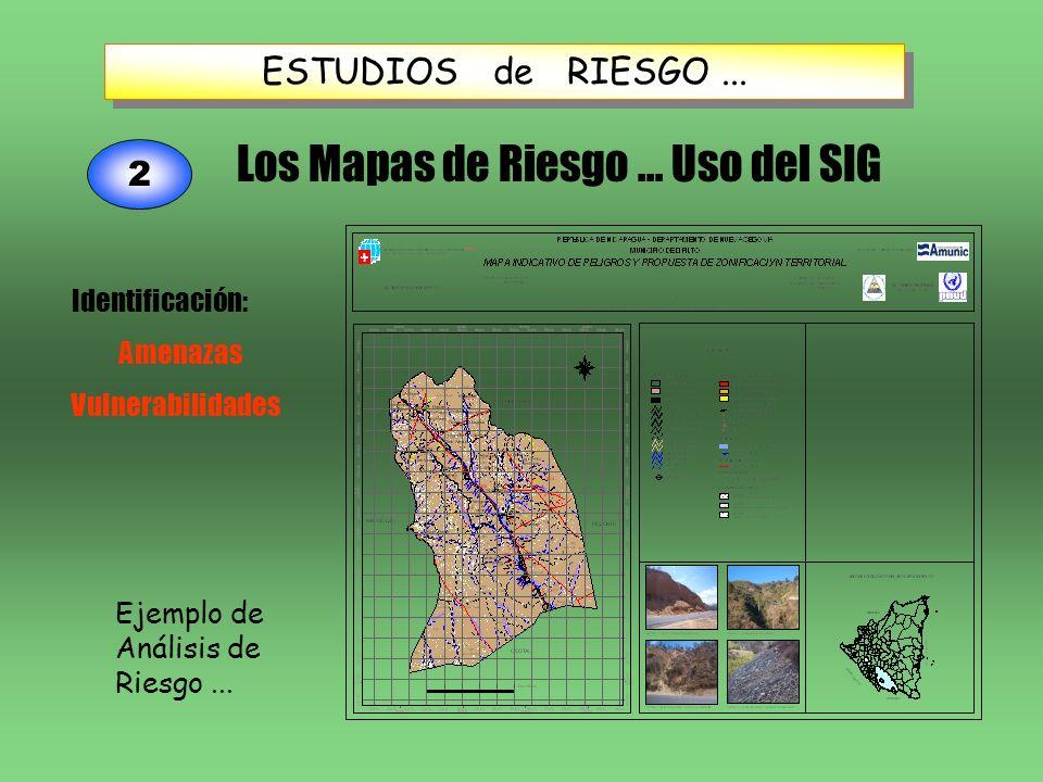 ESTUDIOS de RIESGO... Ejemplo de Análisis de Riesgo... 2 Los Mapas de Riesgo... Uso del SIG Identificación: Amenazas Vulnerabilidades