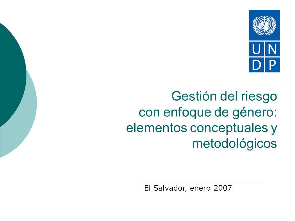 Gestión del riesgo con enfoque de género: elementos conceptuales y metodológicos El Salvador, enero 2007
