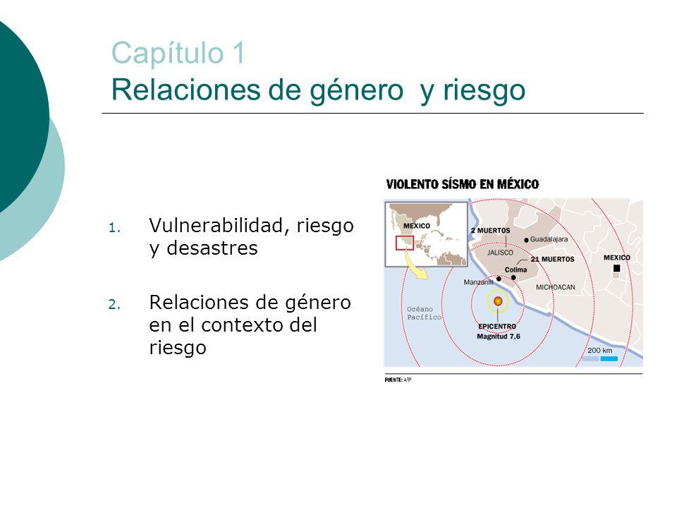 Capítulo 1 Relaciones de género y riesgo 1. Vulnerabilidad, riesgo y desastres 2. Relaciones de género en el contexto del riesgo