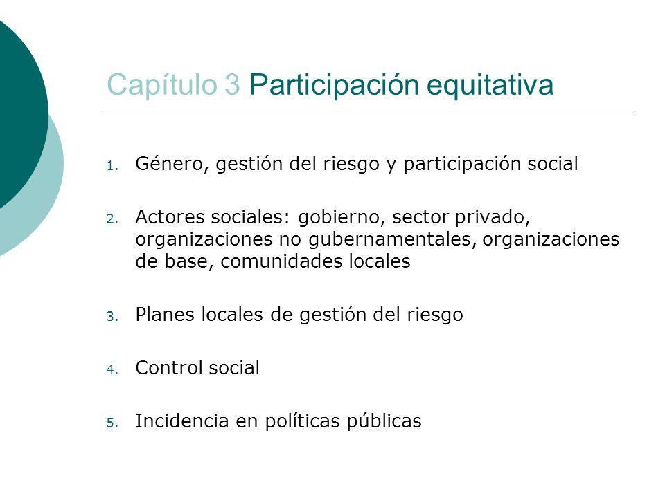 Capítulo 3 Participación equitativa 1. Género, gestión del riesgo y participación social 2. Actores sociales: gobierno, sector privado, organizaciones
