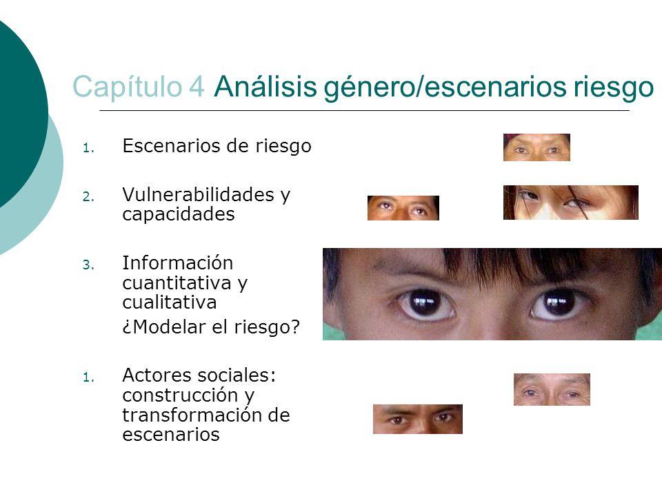 Capítulo 4 Análisis género/escenarios riesgo 1. Escenarios de riesgo 2. Vulnerabilidades y capacidades 3. Información cuantitativa y cualitativa ¿Mode