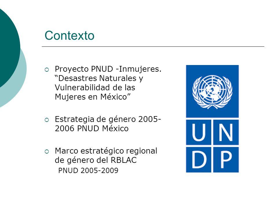 Contexto Proyecto PNUD -Inmujeres. Desastres Naturales y Vulnerabilidad de las Mujeres en México Estrategia de género 2005- 2006 PNUD México Marco est