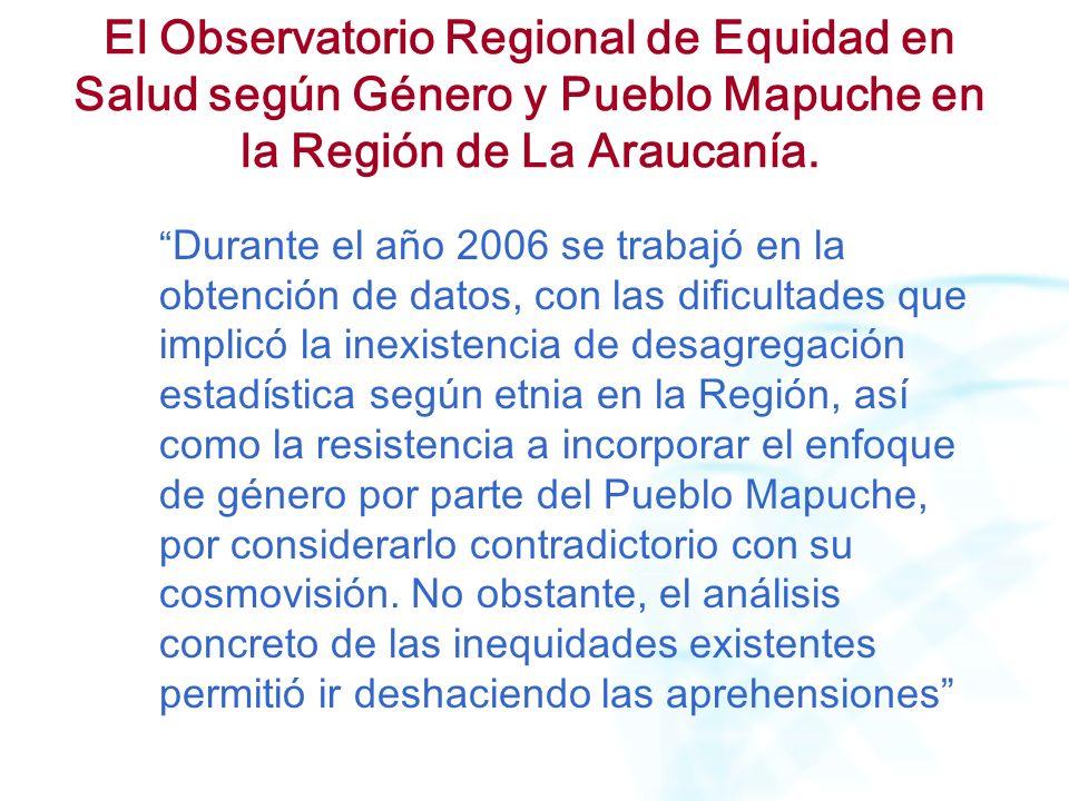 El Observatorio Regional de Equidad en Salud según Género y Pueblo Mapuche en la Región de La Araucanía. Durante el año 2006 se trabajó en la obtenció