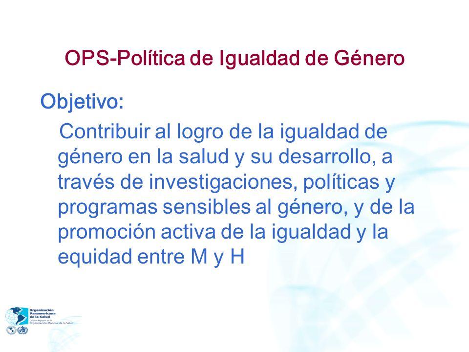 OPS-Política de Igualdad de Género Objetivo: Contribuir al logro de la igualdad de género en la salud y su desarrollo, a través de investigaciones, po
