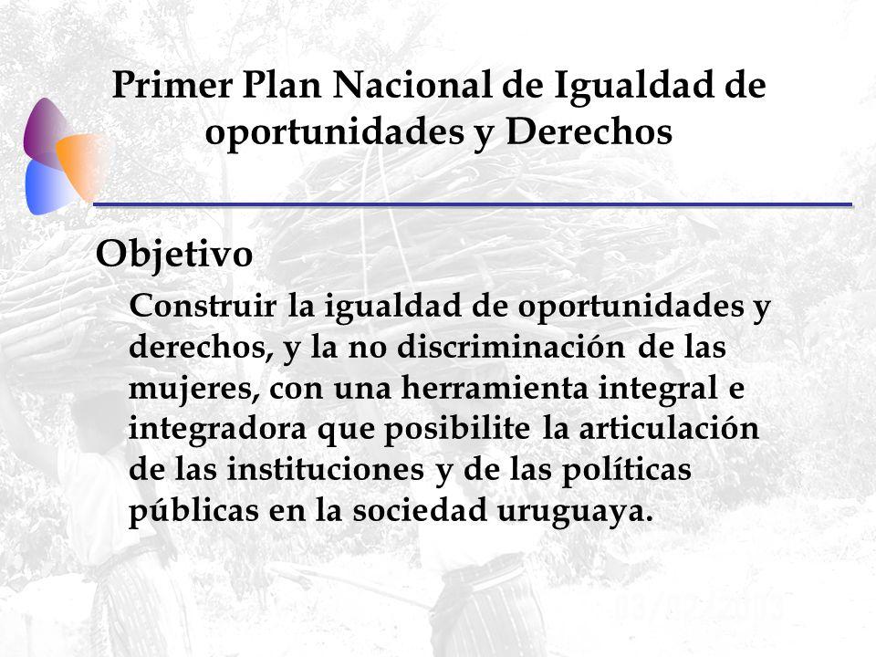 Primer Plan Nacional de Igualdad de oportunidades y Derechos Objetivo Construir la igualdad de oportunidades y derechos, y la no discriminación de las mujeres, con una herramienta integral e integradora que posibilite la articulación de las instituciones y de las políticas públicas en la sociedad uruguaya.