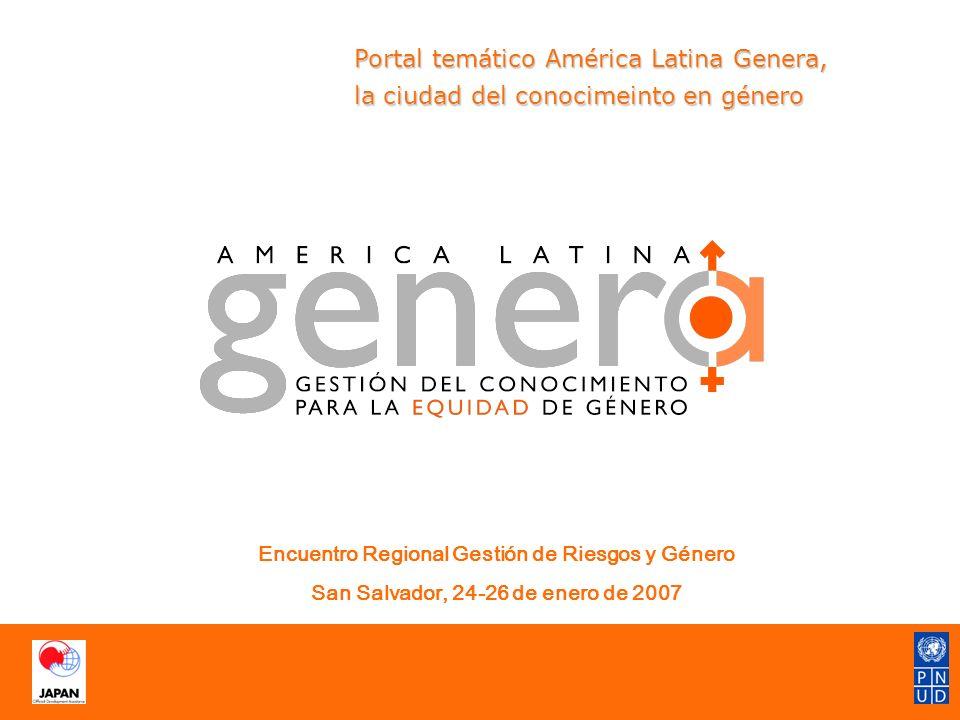 Portal temático América Latina Genera, la ciudad del conocimeinto en género Portal temático América Latina Genera, la ciudad del conocimeinto en género Encuentro Regional Gestión de Riesgos y Género San Salvador, 24-26 de enero de 2007